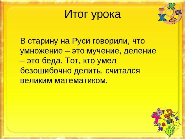 Итог урока В старину на Руси говорили, что умножение – это мучение, деление –...