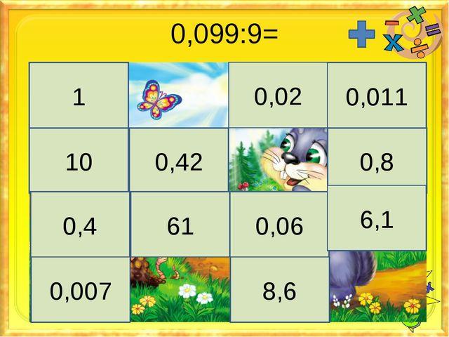 0,099:9= 1 0,02 0,011 10 0,42 0,8 0,4 61 0,06 6,1 0,007 8,6