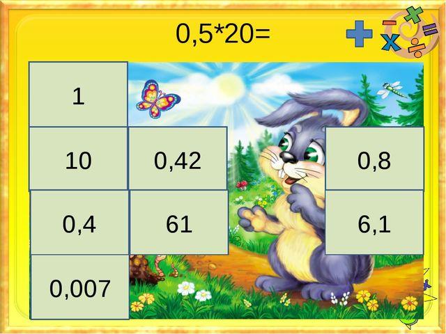 0,5*20= 1 10 0,42 0,8 0,4 61 6,1 0,007