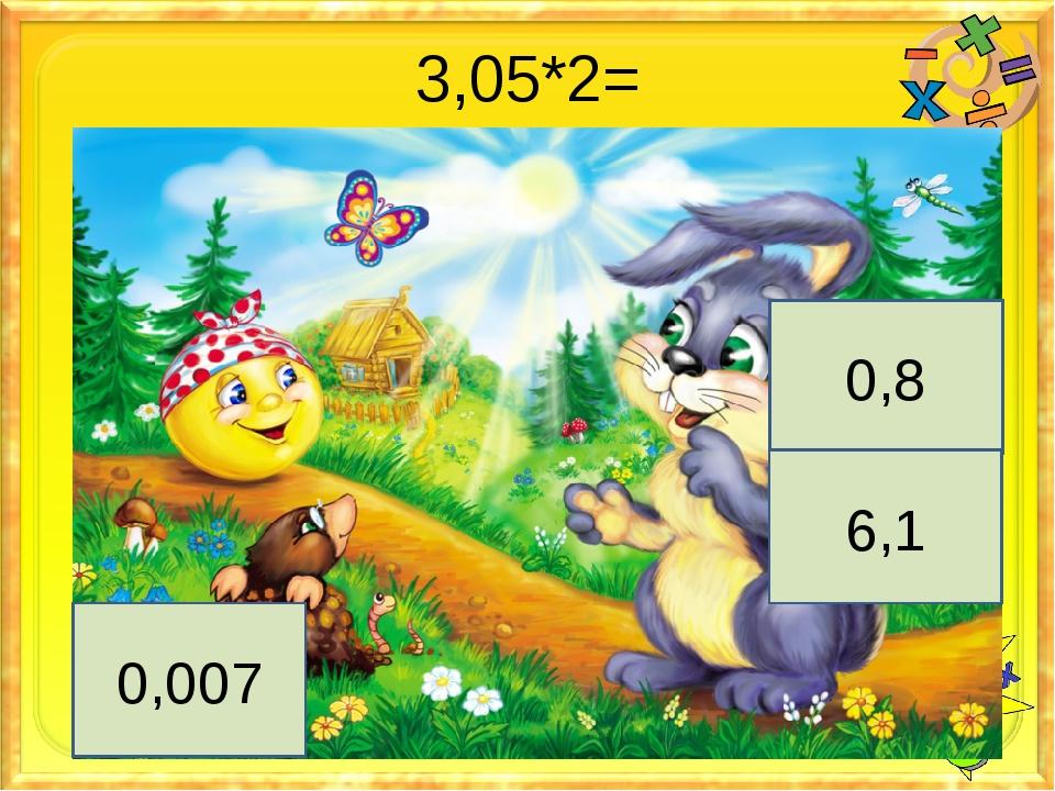 3,05*2= 0,8 6,1 0,007