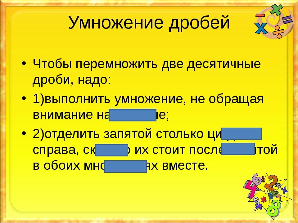 Умножение дробей Чтобы перемножить две десятичные дроби, надо: 1)выполнить ум...