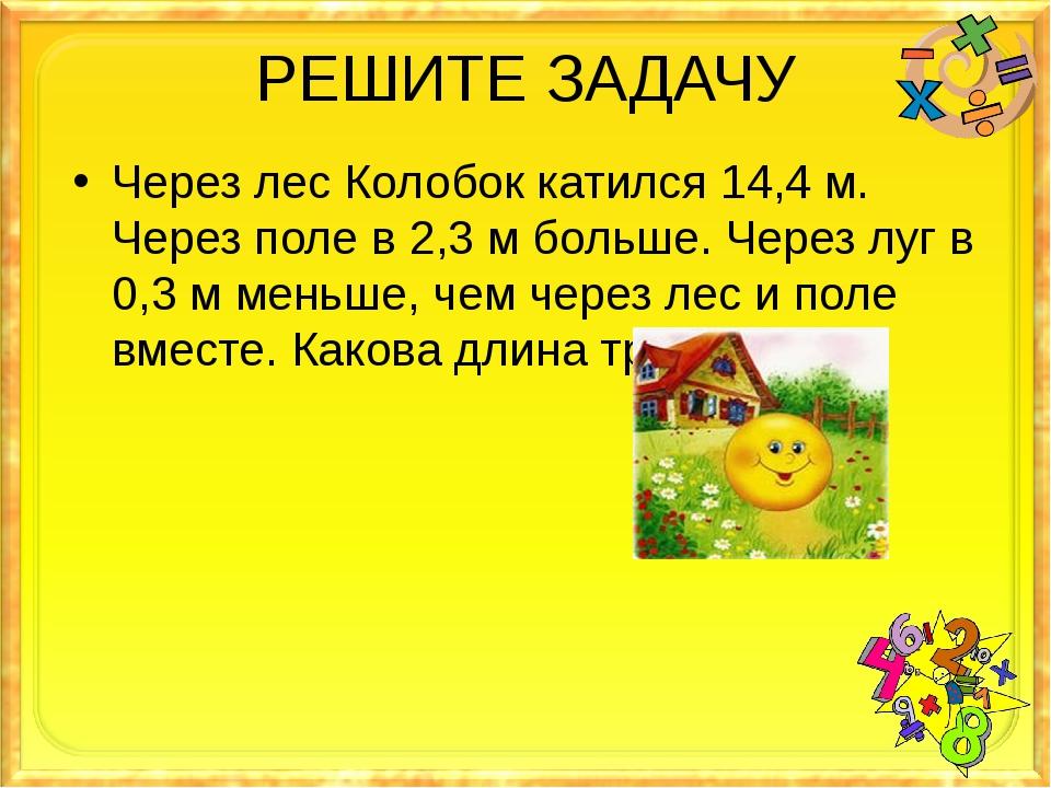 РЕШИТЕ ЗАДАЧУ Через лес Колобок катился 14,4 м. Через поле в 2,3 м больше. Че...