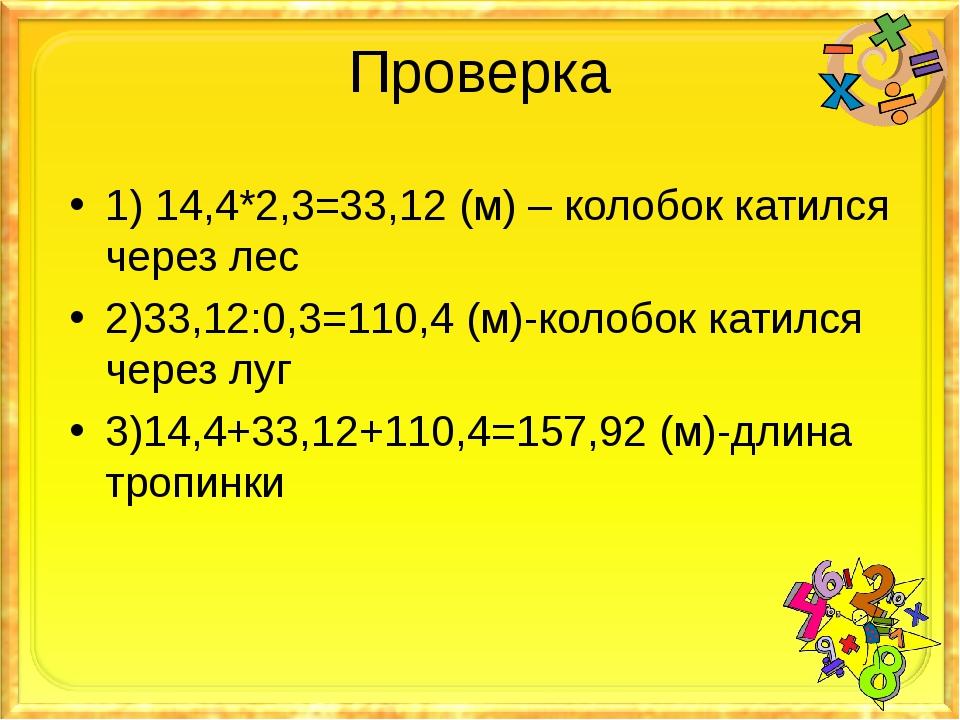 Проверка 1) 14,4*2,3=33,12 (м) – колобок катился через лес 2)33,12:0,3=110,4...