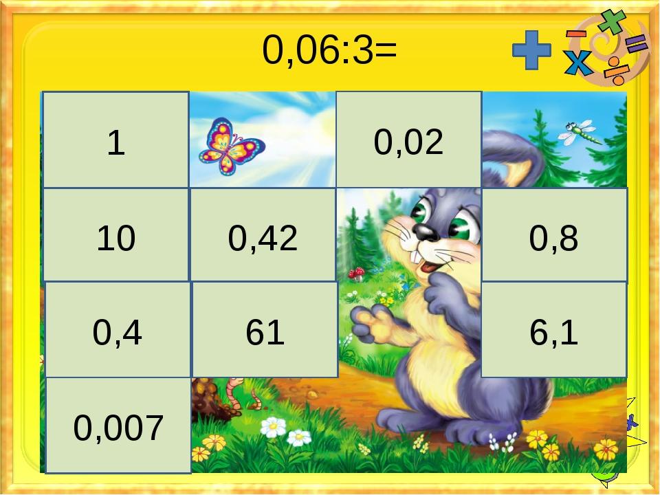 0,06:3= 1 0,02 10 0,42 0,8 0,4 61 6,1 0,007