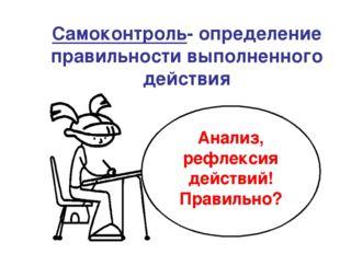 Самоконтроль- определение правильности выполненного действия Анализ, рефлекс
