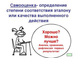 Самооценка- определение степени соответствия эталону или качества выполненно