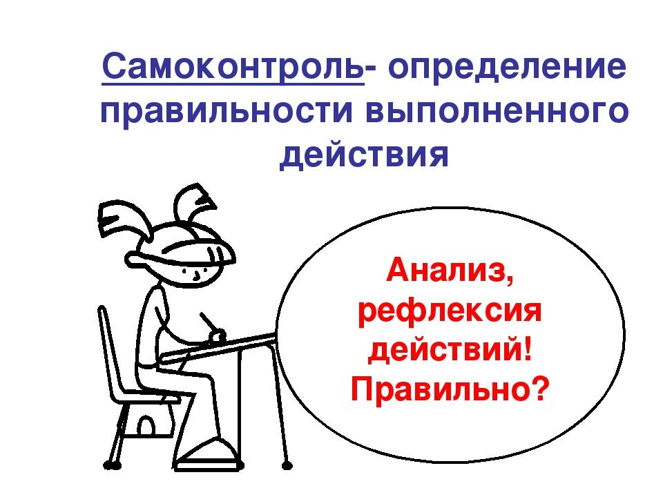 Самоконтроль- определение правильности выполненного действия Анализ, рефлекс...