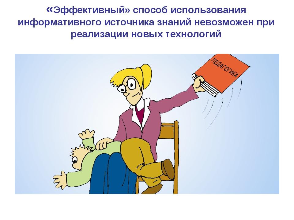 «Эффективный» способ использования информативного источника знаний невозможен...