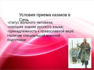 Условия приема казаков в Сечь -статус вольного человека; -хорошее знание рус