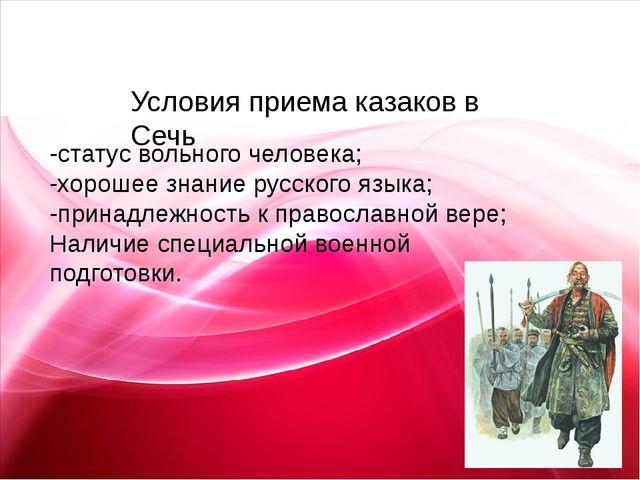 Условия приема казаков в Сечь -статус вольного человека; -хорошее знание рус...