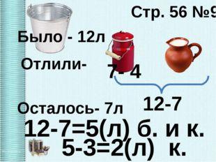 Стр. 56 №9 Было - 12л Осталось- 7л 7- 4 12-7=5(л) б. и к. Отлили- 12-7 5-3=2(