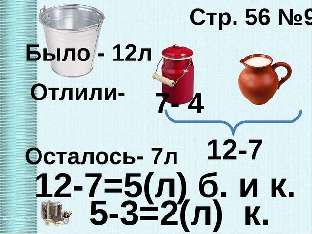 Стр. 56 №9 Было - 12л Осталось- 7л 7- 4 12-7=5(л) б. и к. Отлили- 12-7 5-3=2(...