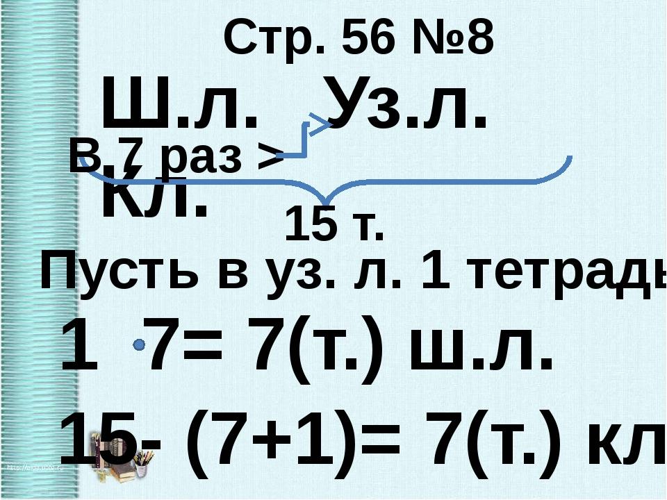 Стр. 56 №8 Ш.л. Уз.л. Кл. 15 т. В 7 раз > 1 7= 7(т.) ш.л. Пусть в уз. л. 1 те...