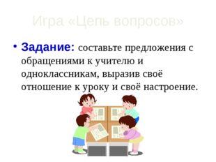 Игра «Цепь вопросов» Задание: составьте предложения с обращениями к учителю и