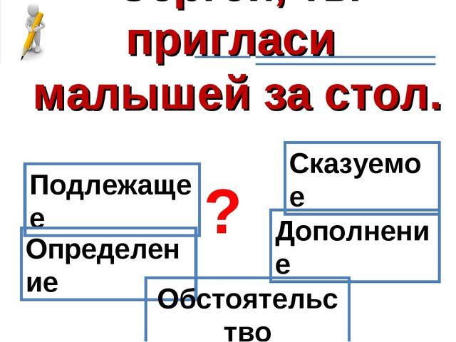 Сергей, ты пригласи малышей за стол. Подлежащее Сказуемое Определение Дополне...