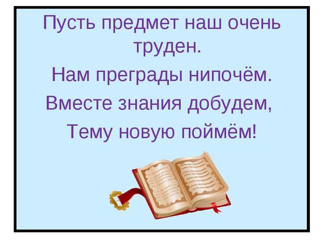 Пусть предмет наш очень труден. Нам преграды нипочём. Вместе знания добудем,...