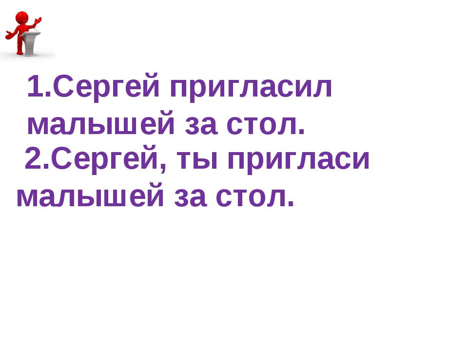 2.Сергей, ты пригласи малышей за стол. 1.Сергей пригласил малышей за стол.