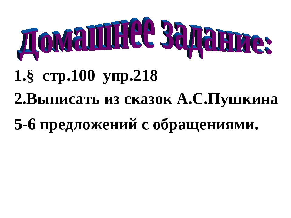 1.§ стр.100 упр.218 2.Выписать из сказок А.С.Пушкина 5-6 предложений с обраще...