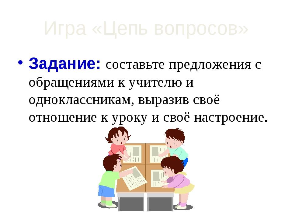 Игра «Цепь вопросов» Задание: составьте предложения с обращениями к учителю и...
