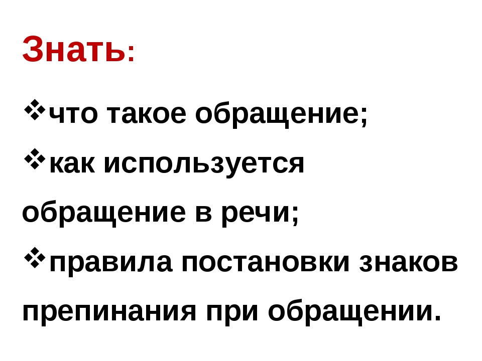 Знать: что такое обращение; как используется обращение в речи; правила постан...