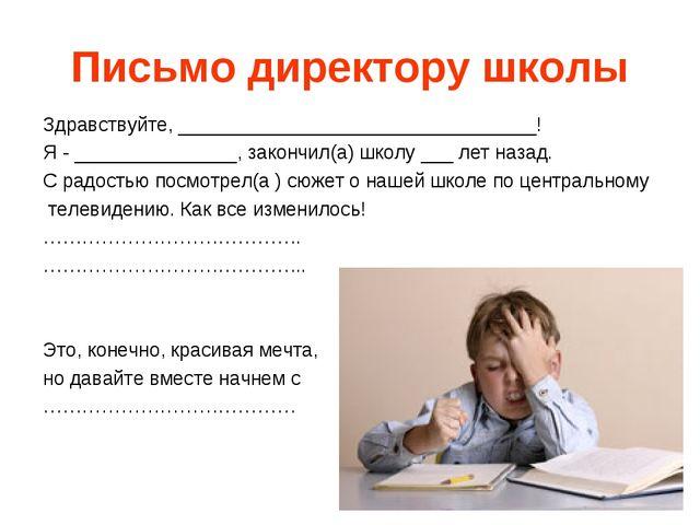 Письмо директору школы Здравствуйте, _________________________________! Я - _...