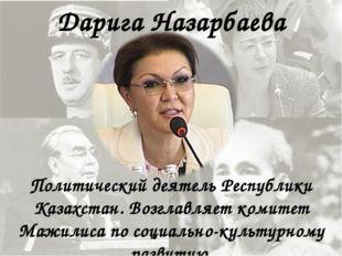 Дарига Назарбаева Политический деятель Республики Казахстан. Возглавляет коми