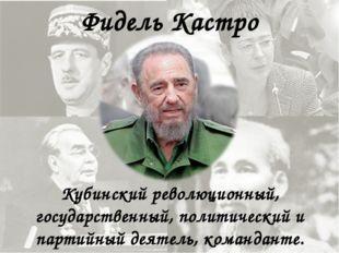 Фидель Кастро Кубинский революционный, государственный, политический и партий