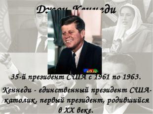 Джон Кеннеди 35-й президент США с 1961 по 1963. Кеннеди - единственный презид