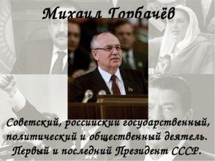 Михаил Горбачёв Советский, российский государственный, политический и обществ