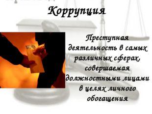 Коррупция Преступная деятельность в самых различных сферах, совершаемая должн