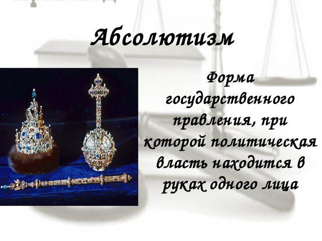 Абсолютизм Форма государственного правления, при которой политическая власть...