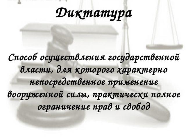 Диктатура Способ осуществления государственной власти, для которого характерн...