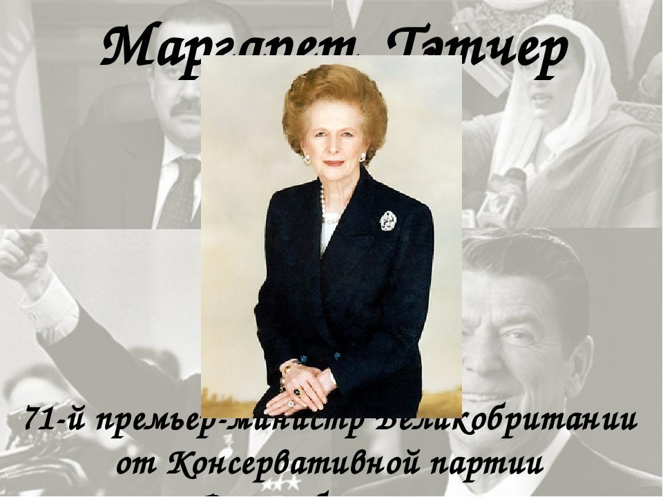 Маргарет Тэтчер 71-й премьер-министр Великобритании от Консервативной партии...