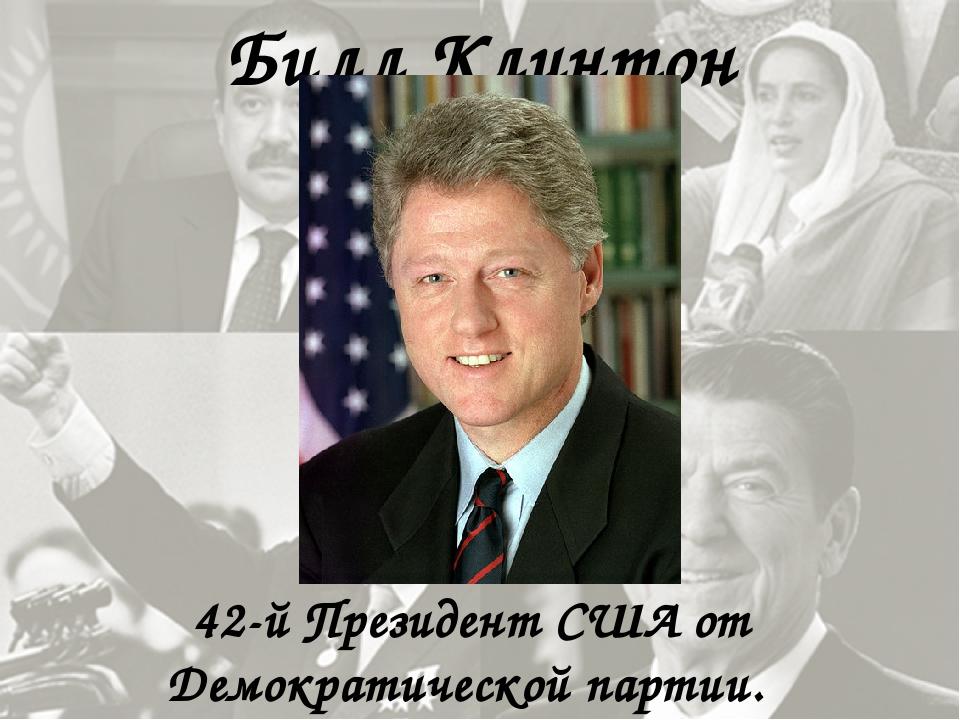 Билл Клинтон 42-й Президент США от Демократической партии.