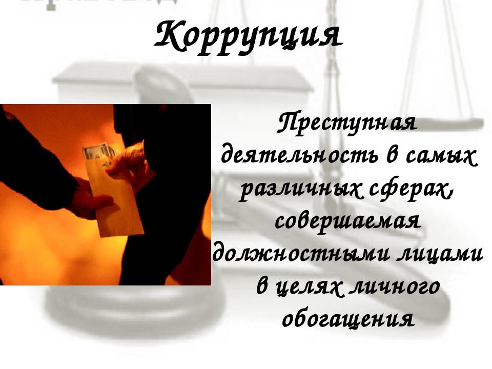 Коррупция Преступная деятельность в самых различных сферах, совершаемая должн...
