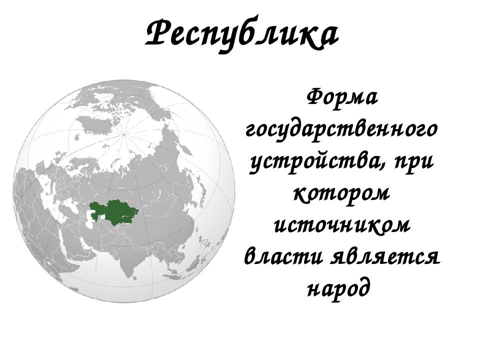 Республика Форма государственного устройства, при котором источником власти я...