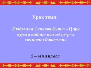 Урок теми: Людмила Сачкова ёырн= «Цирк курма кайни» калав\ т=р=х сочинени й\