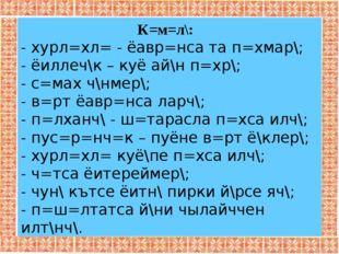 К=м=л\: - хурл=хл= - ёавр=нса та п=хмар\; - ёиллеч\к – куё ай\н п=хр\; - с=ма