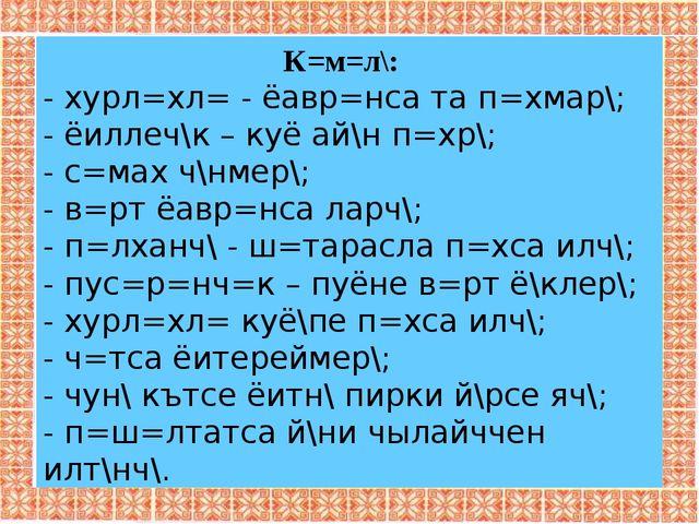 К=м=л\: - хурл=хл= - ёавр=нса та п=хмар\; - ёиллеч\к – куё ай\н п=хр\; - с=ма...