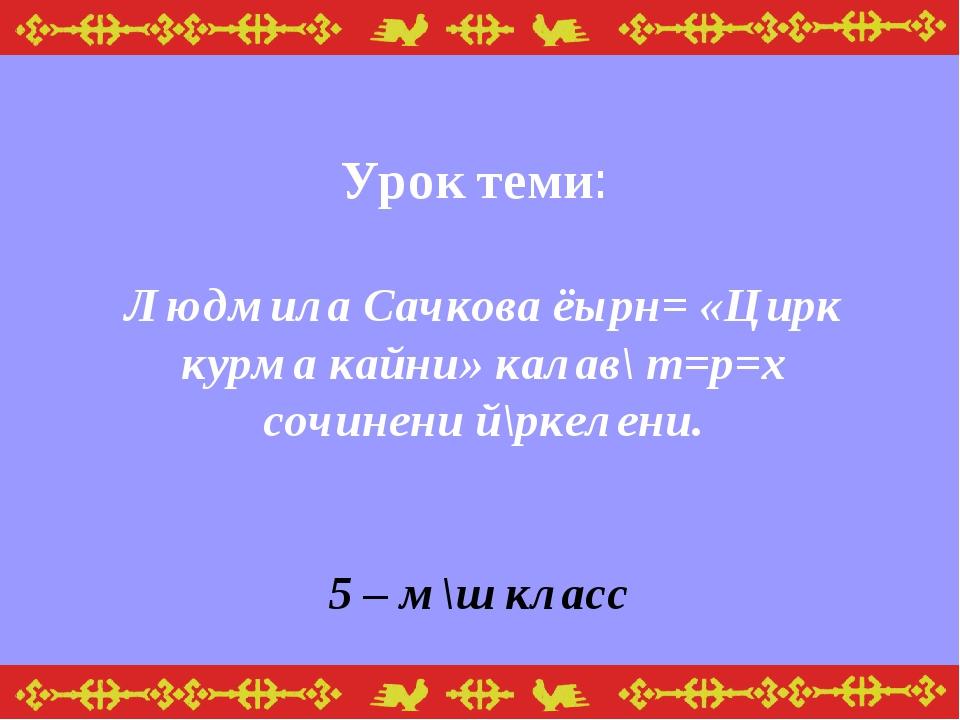 Урок теми: Людмила Сачкова ёырн= «Цирк курма кайни» калав\ т=р=х сочинени й\...