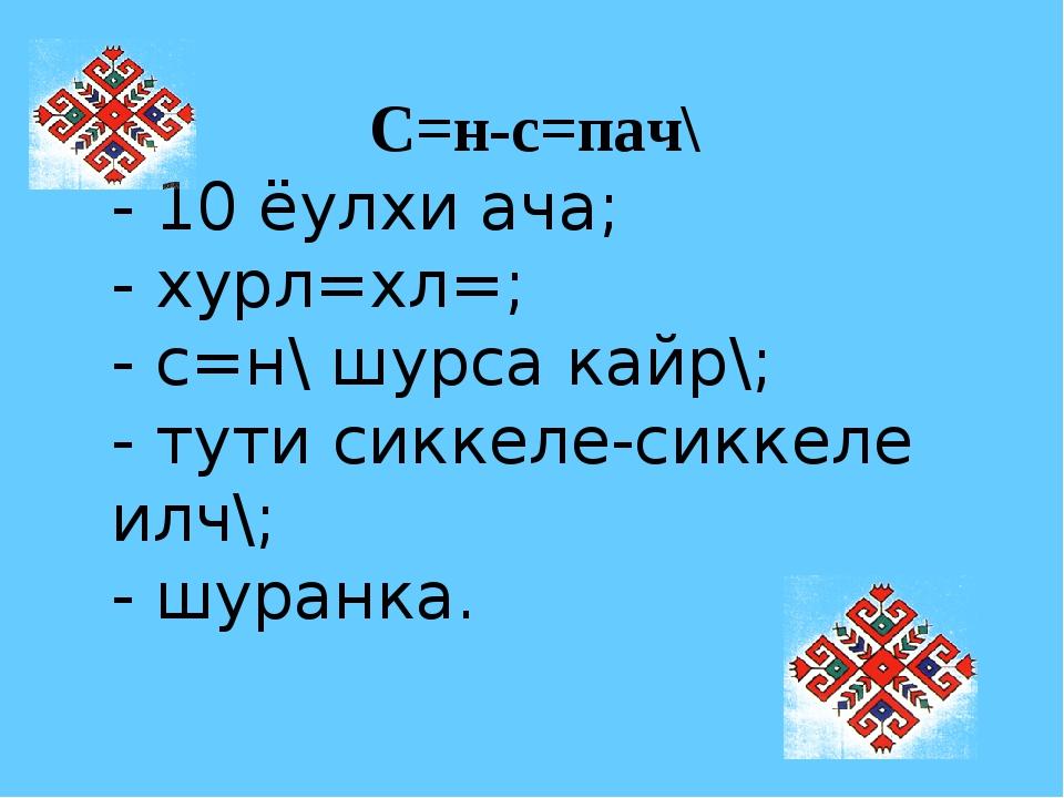 С=н-с=пач\ - 10 ёулхи ача; - хурл=хл=; - с=н\ шурса кайр\; - тути сиккеле-сик...