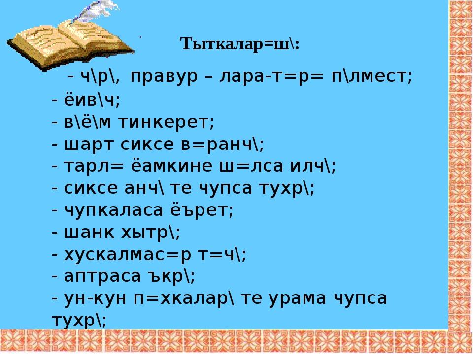 Тыткалар=ш\: - ч\р\, правур – лара-т=р= п\лмест; - ёив\ч; - в\ё\м тинкерет; -...