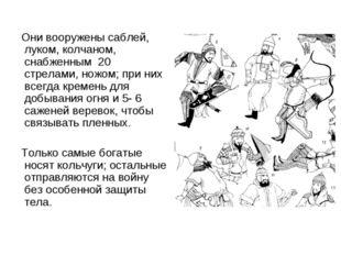 Они вооружены саблей, луком, колчаном, снабженным 20 стрелами, ножом; при ни