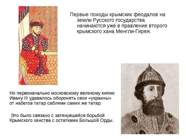 Первые походы крымских феодалов на земли Русского государства начинаются уже...
