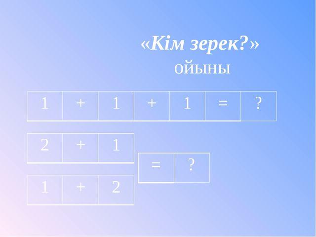 «Кім зерек?» ойыны 1 + 1 + 1 = ? 2 + 1 1 + 2 = ?
