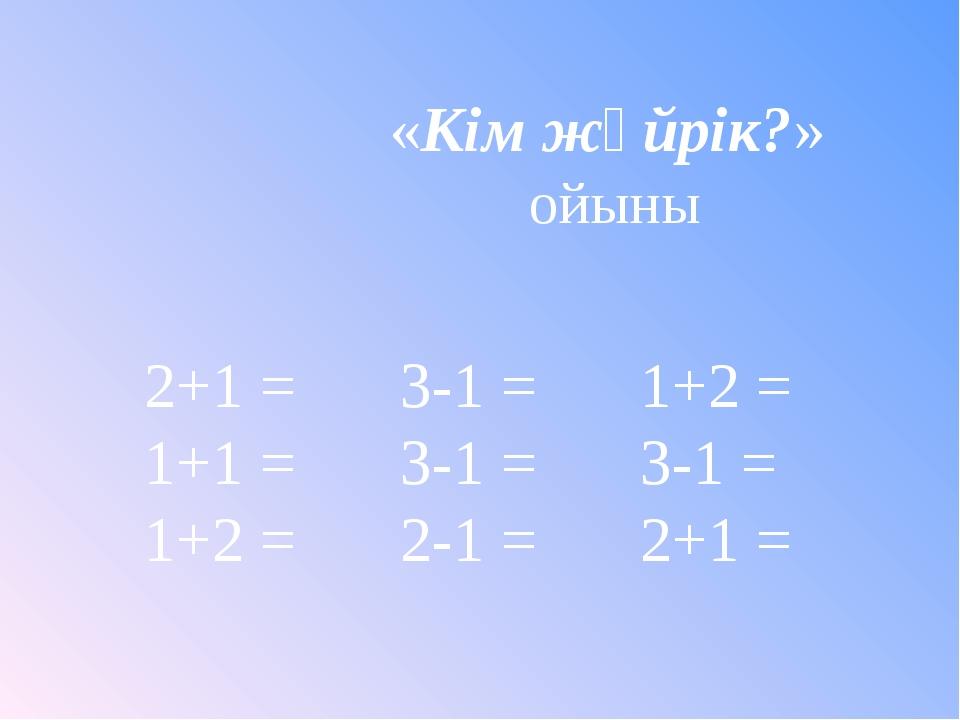 «Кім жүйрік?» ойыны 2+1 =   3-1 = 1+2 = 1+1 = 3-1 = 3-1 = 1+2 = 2-1...