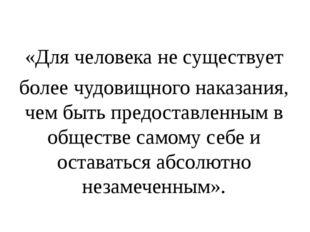«Для человека не существует более чудовищного наказания, чем быть предостав