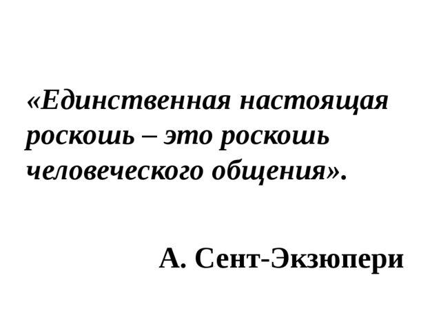 «Единственная настоящая роскошь – это роскошь человеческого общения». А. Сен...