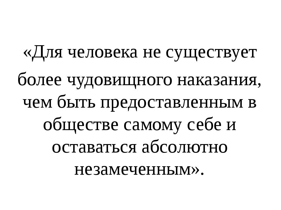 «Для человека не существует более чудовищного наказания, чем быть предостав...