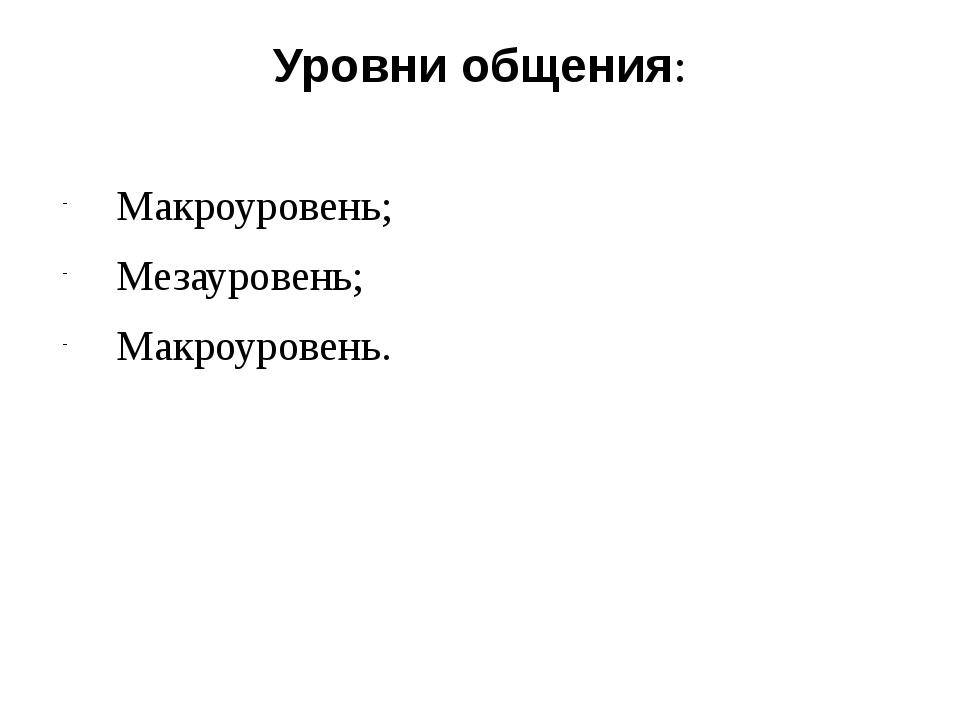 Уровни общения: Макроуровень; Мезауровень; Макроуровень.